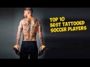 TOP 10 Best Tattooed Soccer Players