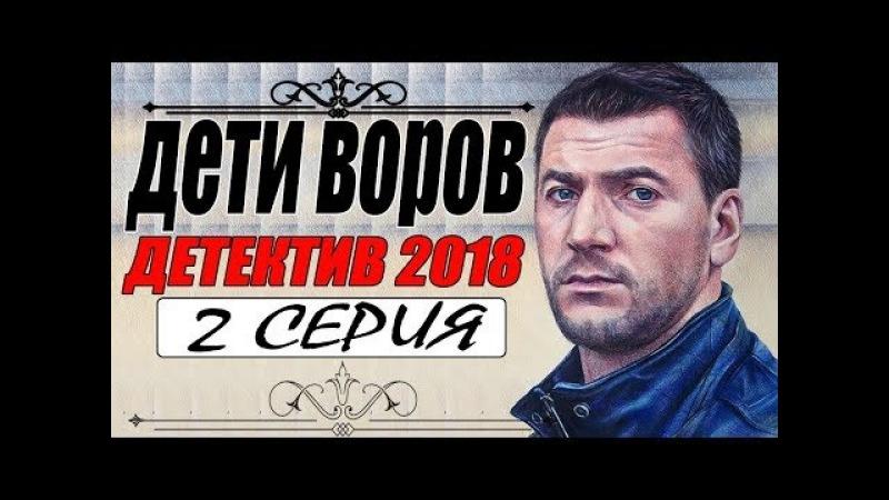 ПРЕСТУПНЫЙ ФИЛЬМ 2018 { ДЕТИ ВОРОВ } 2 СЕРИЯ. Русские детективы 2018 новинки, премьеры 2018 HD