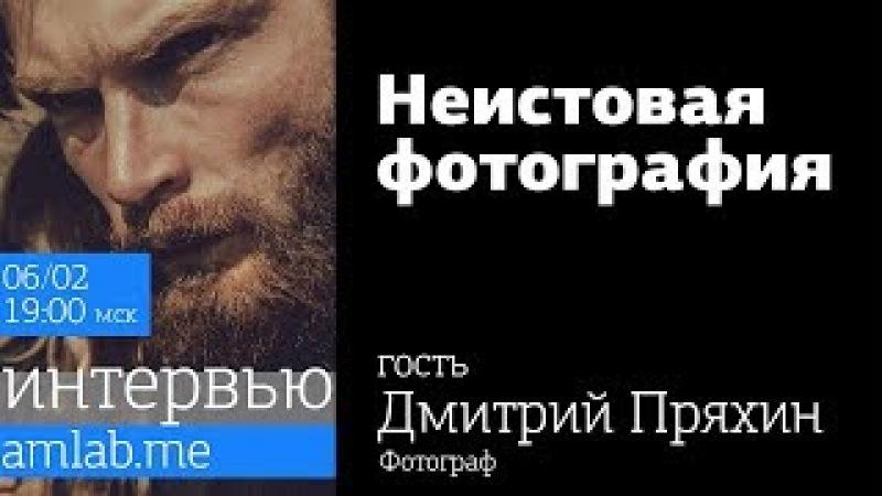 Стрим с Дмитрием Пряхиным | Неистовая фотография на Amlab.me