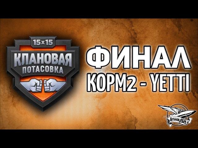 Стрим - Финал Клановой потасовки - КОРМ2 против YETTI