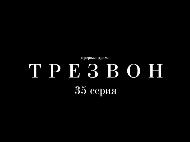 Преролл-драма «Трезвон». 35 серия – «Титры»