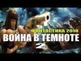 Новая Фантастика 2018!  ВОЙНА В ТЕМНОТЕ 2  Лучшие фильмы 2018кино новинки, сериалы HD