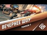 Вечернее шоу: Tekken 7