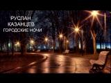 Руслан Казанцев - Городские ночи