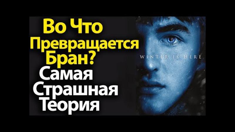 Во Что ПРЕВРАЩАЕТСЯ Бран Самая Страшная Теория на 7 8 сезон Игры Престолов