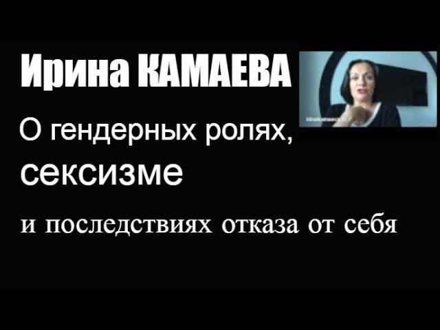 Ирина Камаева. О гендерных ролях, сексизме и последствиях отказа от себя