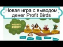PROFITBIRDS ИГРА С ВЫВОДОМ ДЕНЕГ ВЫВОД 300РУБ!