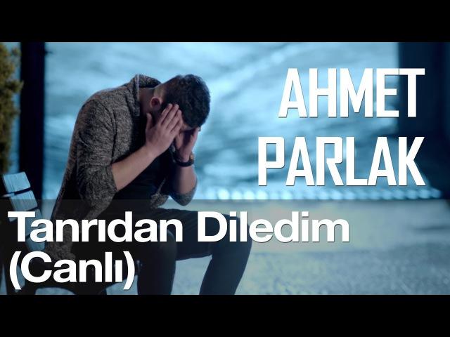 Tanrıdan Diledim (Canlı) - Ahmet Parlak