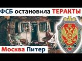 ФСБ предотвратила теракты в Москве и Питере