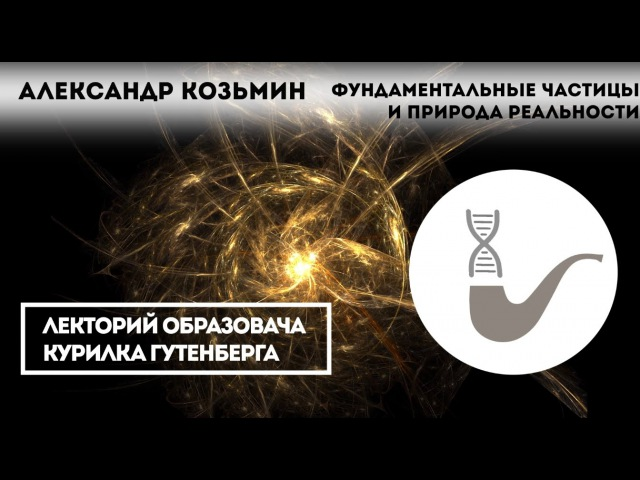 Александр Козьмин — Фундаментальные частицы и природа реальности fktrcfylh rjpmvby — aeylfvtynfkmyst xfcnbws b ghbhjlf htfkmyjcn