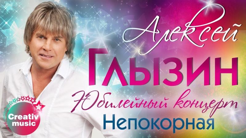 Алексей Глызин - Непокорная (Юбилейный концерт, Live)
