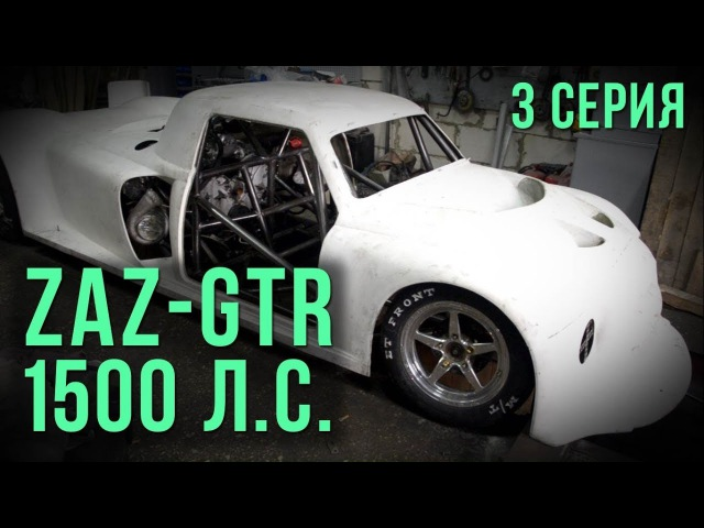 ZAZ-GTR 1500 л.с. сезон 2017. Полгода за 25 минут. 3 серия SRT