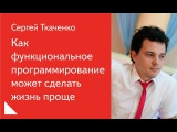 4. Как функциональное программирование может сделать жизнь проще Сергей Ткаче...