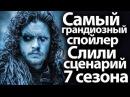 Самый грандиозный спойлер за всю историю игры престолов Слили сценарий 7 сезона