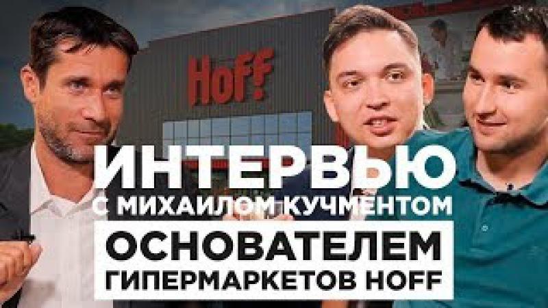 Интервью с Михаилом Кучментом основателем гипермаркетов Hoff