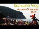Большой Vlog Архипо-Осиповка или Как я отдохнул на Черном море.Август 2016 года.