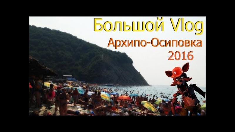 Большой Vlog: Архипо-Осиповка или Как я отдохнул на Черном море.Август 2016 года.