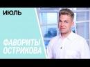 ФАВОРИТЫ ОСТРИКОВА / ИЮЛЬ 💛 😌