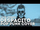 Luis Fonsi - Despacito Feat. Daddy Yankee (Punk Goes Pop)