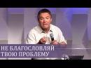 НЕ благословляй твою проблему как правильно понимать Сергей Гаврилов