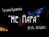 Татьяна Буланова &amp Игорь Латышко - Не Пара.New 2017.