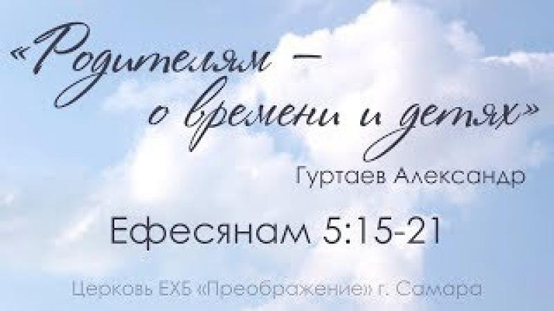 Родителям – о времени и детях! Ефесянам 5:15-21 - Гуртаев Александр Владимирович 20....