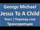 George Michael - Jesus To A Child (текст, перевод и транскрипция слов)