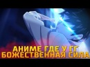 АНИМЕ ГДЕ У ГГ БОЖЕСТВЕННАЯ СИЛА ТОП 5 ANIME WHERE THE MAIN HEROES DIVINE POWER TOP 5