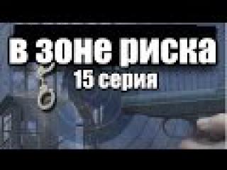 В Зоне Риска 15 серия из 16 (боевик, детектив, криминал) сериал