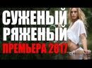 ПРЕМЬЕРА 2017 ПОКОРИЛА СЕРДЦА ЗРИТЕЛЕЙ [ СУЖЕНЫЙ РЯЖЕНЫЙ ] Русские мелодрамы 2017 но