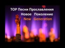 TOP Песни Прославления Новое Поколение