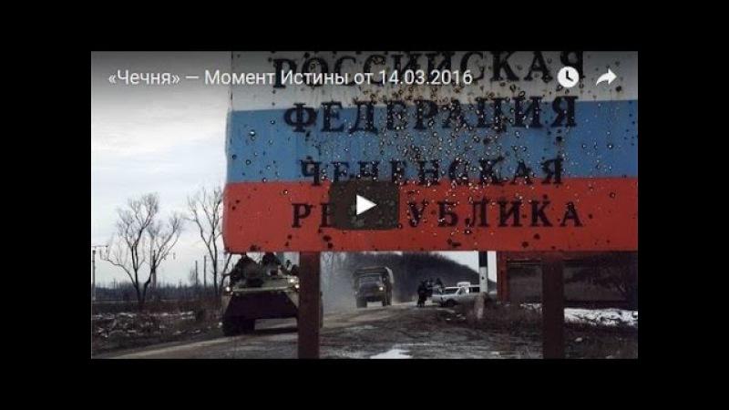 «Чечня» — Момент Истины от 14 03 2016