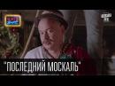 Фильм Последний Москаль Пародия на Останній москаль видео приколы 2015