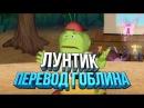 ЛУНТИК ГОБЛИНСКИЙ ПЕРЕВОД 18 10