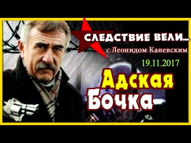 Следствие вели с Леонидом Каневским Адская бочка (выпуск №388) от 19.11.2017