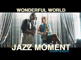 Jazz moment -wonderful world (Louis Armstrong cover)