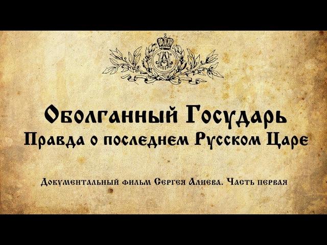 Оболганный Государь. Правда о последнем русском царе (ч. 1)
