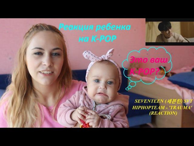 Реакция ребенка на SEVENTEEN (세븐틴) SVT HIPHOPTEAM - 'TRAUMA' (REACTION)