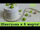 37. DIY Шкатулка из бобины в подарок маме на 8 марта! Своими руками