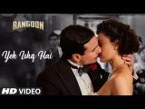 Arijit Singh: Yeh Ishq Hai Video Song | Rangoon | Saif Ali Khan, Kangana Ranaut, Shahid Kapoor