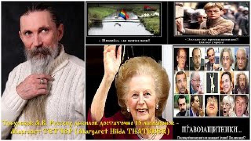 Трехлебов А.В. Русских дебилов достаточно 15 миллионов - Маргарет ТЕТЧЕР (Margaret Hilda THATCHER)