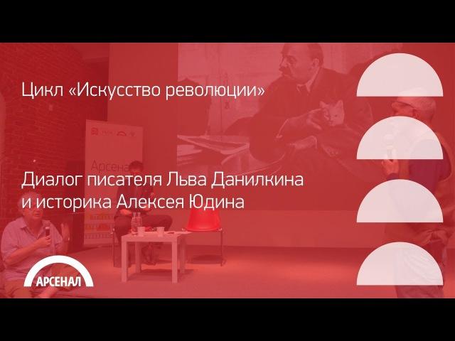 Диалог писателя Льва Данилкина и историка Алексея Юдина «Революция, политика, искусство».