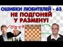 Не подгоняй к размену Ошибки любителей 63 Игорь Немцев обучение шахматам