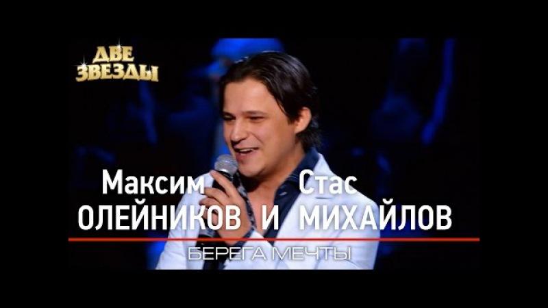Максим ОЛЕЙНИКОВ и Стас МИХАЙЛОВ - Берега мечты - Лучшие Дуэты \ Best Duets