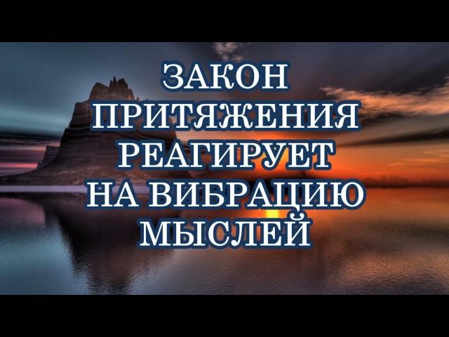 ЗАКОН ПРИТЯЖЕНИЯ РЕАГИРУЕТ НА ВИБРАЦИЮ МЫСЛЕЙ. Закон Притяжения. Абрахам - Хикс