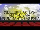 УШЕДШИЕ АКТЁРЫ ИЗ ФИЛЬМА БРИЛЛИАНТОВАЯ РУКА (1968)