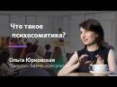Психосоматика Что такое психосоматика Работа над собой Ольга Юрковская