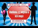 ШИКАРНАЯ МЕЛОДРАМА ЛЮБОВЬ С ПЕРВОГО ВЗГЛЯДА 2017 Русские мелодрамы 2017 НОВИНКИ HD