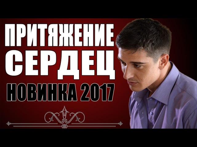 ПРЕМЬЕРА 0017 КОТОРУЮ ЖДАЛИ В ИНТЕРНЕТЕ ПРИТЯЖЕНИЕ СЕРДЕЦ Русские мелодрамы 0017