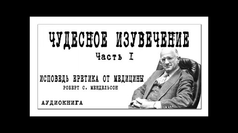 ИСПОВЕДЬ ЕРЕТИКА ОТ МЕДИЦИНЫ Роберт С. Мендельсон / ЧУДЕСНОЕ ИЗУВЕЧЕНИЕ / часть 1